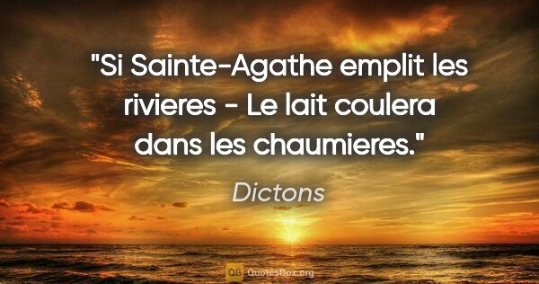 "Dictons citation: ""Si Sainte-Agathe emplit les rivieres - Le lait coulera dans..."""