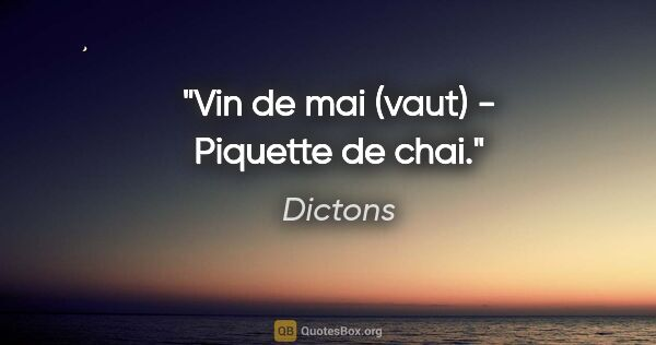 "Dictons citation: ""Vin de mai (vaut) - Piquette de chai."""