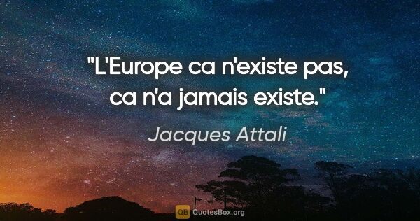 "Jacques Attali citation: ""L'Europe ca n'existe pas, ca n'a jamais existe."""