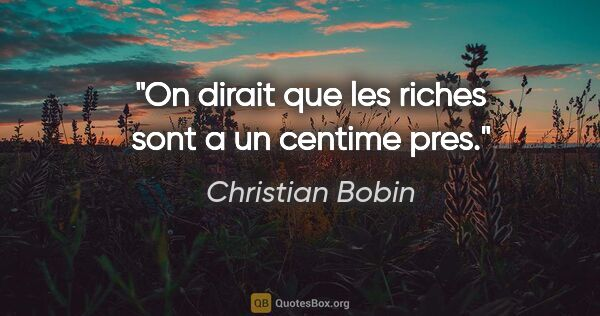 "Christian Bobin citation: ""On dirait que les riches sont a un centime pres."""