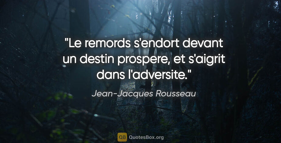 "Jean-Jacques Rousseau citation: ""Le remords s'endort devant un destin prospere, et s'aigrit..."""
