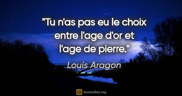 "Louis Aragon citation: ""Tu n'as pas eu le choix entre l'age d'or et l'age de pierre."""