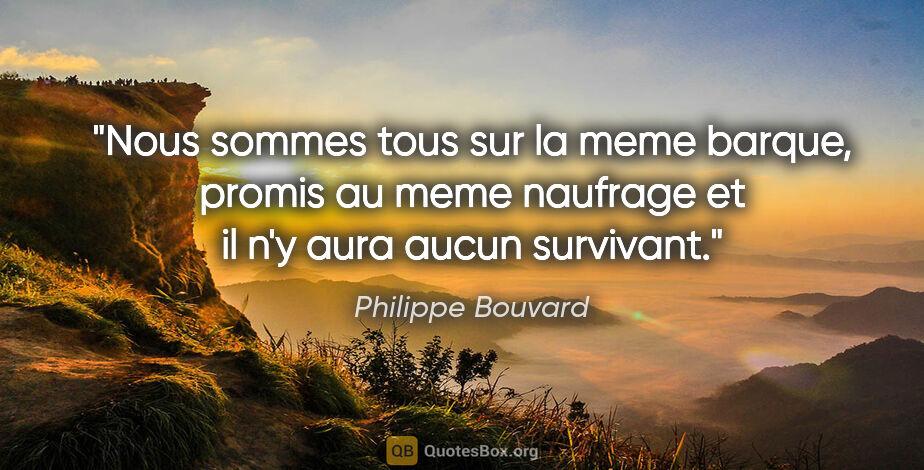 """Philippe Bouvard citation: """"Nous sommes tous sur la meme barque, promis au meme naufrage..."""""""