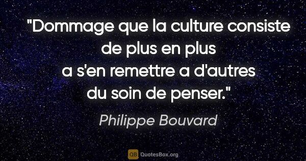 "Philippe Bouvard citation: ""Dommage que la culture consiste de plus en plus a s'en..."""