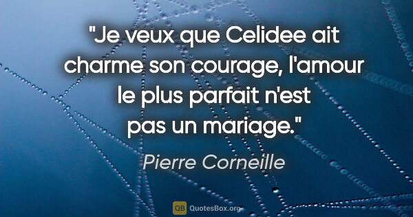 "Pierre Corneille citation: ""Je veux que Celidee ait charme son courage, l'amour le plus..."""
