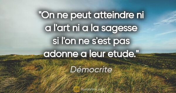 "Démocrite citation: ""On ne peut atteindre ni a l'art ni a la sagesse si l'on ne..."""