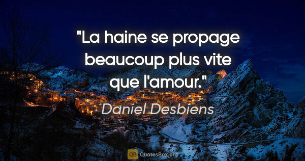 "Daniel Desbiens citation: ""La haine se propage beaucoup plus vite que l'amour."""