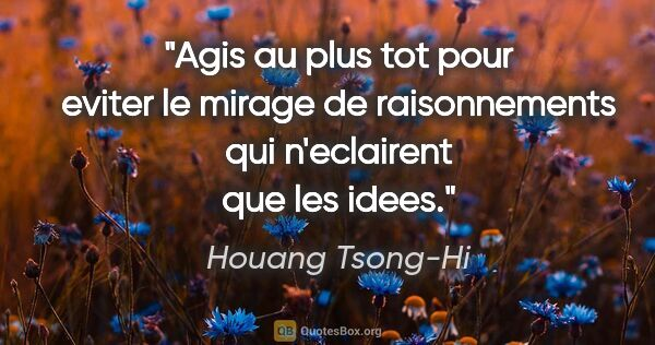 "Houang Tsong-Hi citation: ""Agis au plus tot pour eviter le mirage de raisonnements qui..."""