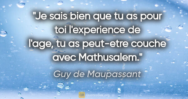 "Guy de Maupassant citation: ""Je sais bien que tu as pour toi l'experience de l'age, tu as..."""