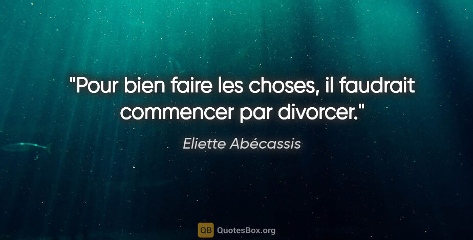 """Eliette Abécassis citation: """"Pour bien faire les choses, il faudrait commencer par divorcer."""""""