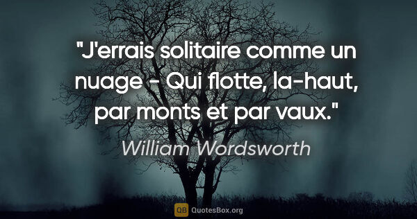"William Wordsworth citation: ""J'errais solitaire comme un nuage - Qui flotte, la-haut, par..."""