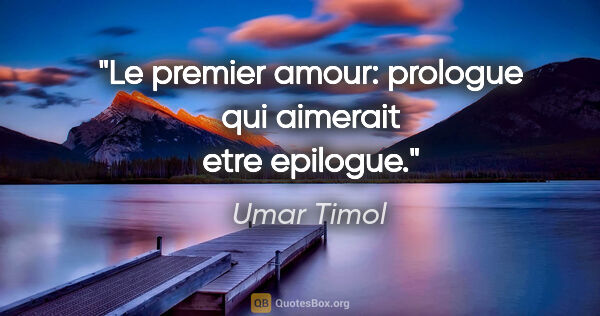"Umar Timol citation: ""Le premier amour: prologue qui aimerait etre epilogue."""