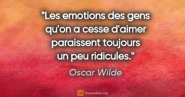 "Oscar Wilde citation: ""Les emotions des gens qu'on a cesse d'aimer paraissent..."""