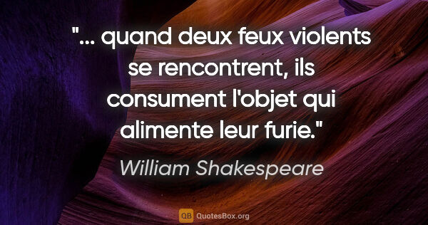 "William Shakespeare citation: "" quand deux feux violents se rencontrent, ils consument..."""