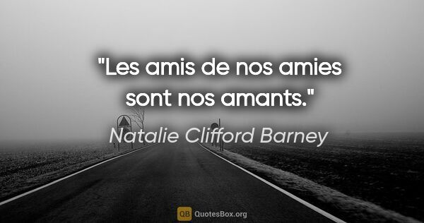 "Natalie Clifford Barney citation: ""Les amis de nos amies sont nos amants."""