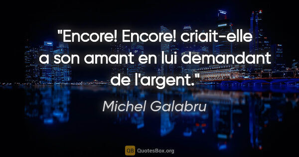 "Michel Galabru citation: ""«Encore! Encore!» criait-elle a son amant en lui demandant de..."""