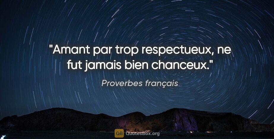"""Proverbes français citation: """"Amant par trop respectueux, ne fut jamais bien chanceux."""""""