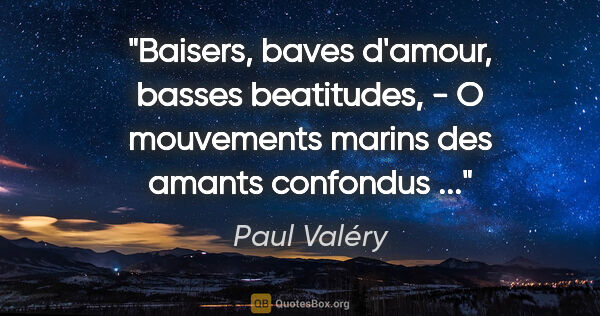 "Paul Valéry citation: ""Baisers, baves d'amour, basses beatitudes, - O mouvements..."""