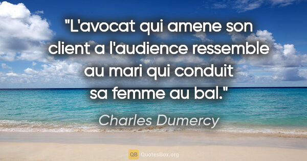 "Charles Dumercy citation: ""L'avocat qui amene son client a l'audience ressemble au mari..."""
