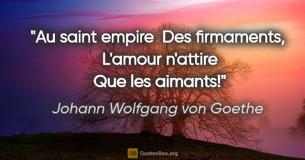 "Johann Wolfgang von Goethe citation: ""Au saint empire  Des firmaments,  L'amour n'attire  Que les..."""