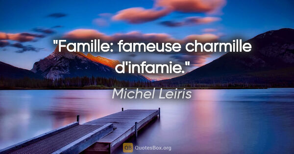 "Michel Leiris citation: ""Famille: fameuse charmille d'infamie."""