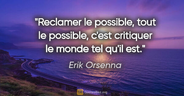 "Erik Orsenna citation: ""Reclamer le possible, tout le possible, c'est critiquer le..."""