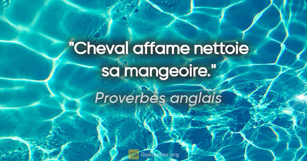 "Proverbes anglais citation: ""Cheval affame nettoie sa mangeoire."""