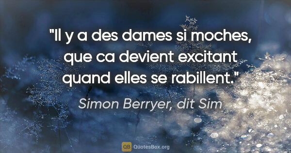 "Simon Berryer, dit Sim citation: ""Il y a des dames si moches, que ca devient excitant quand..."""