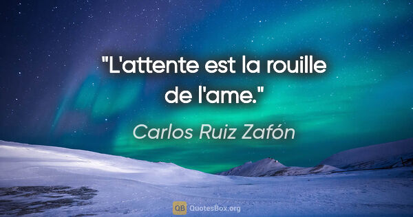 "Carlos Ruiz Zafón citation: ""L'attente est la rouille de l'ame."""