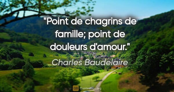 "Charles Baudelaire citation: ""Point de chagrins de famille; point de douleurs d'amour."""