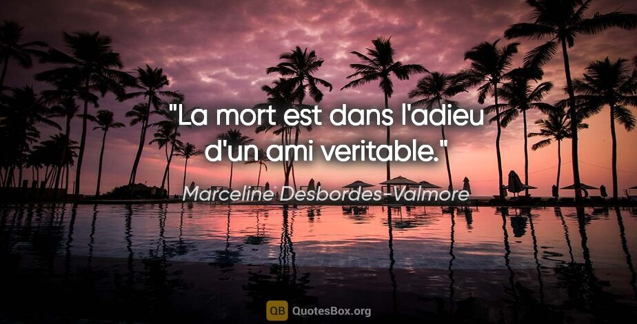 "Marceline Desbordes-Valmore citation: ""La mort est dans l'adieu d'un ami veritable."""