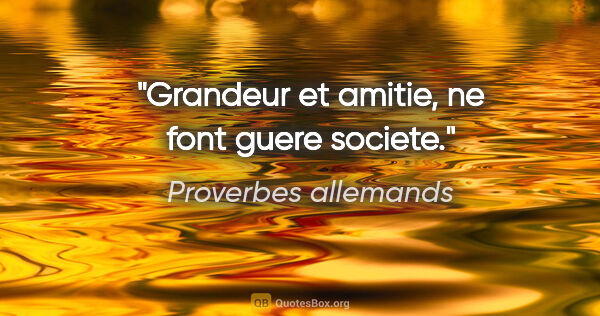 "Proverbes allemands citation: ""Grandeur et amitie, ne font guere societe."""