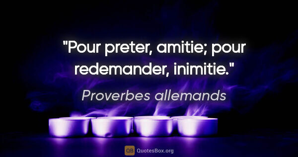 "Proverbes allemands citation: ""Pour preter, amitie; pour redemander, inimitie."""
