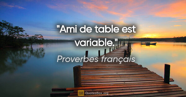 "Proverbes français citation: ""Ami de table est variable."""