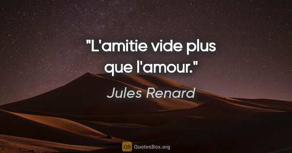 "Jules Renard citation: ""L'amitie vide plus que l'amour."""