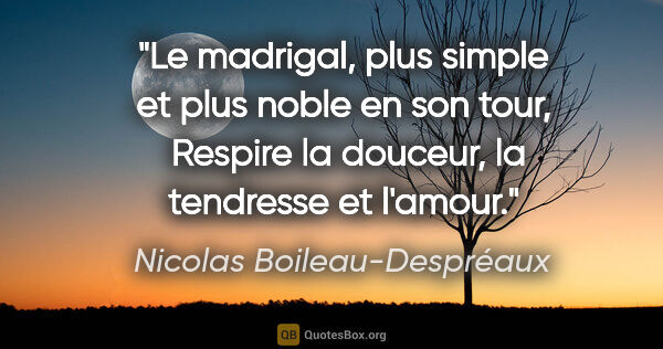 "Nicolas Boileau-Despréaux citation: ""Le madrigal, plus simple et plus noble en son tour,  Respire..."""