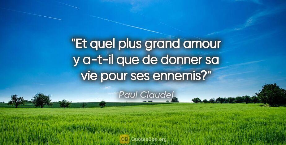 """Paul Claudel citation: """"Et quel plus grand amour y a-t-il que de donner sa vie pour..."""""""