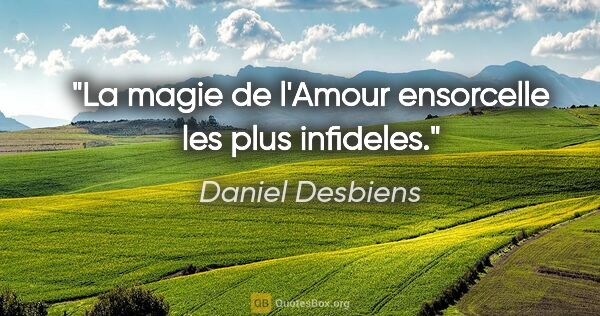 "Daniel Desbiens citation: ""La magie de l'Amour ensorcelle les plus infideles."""