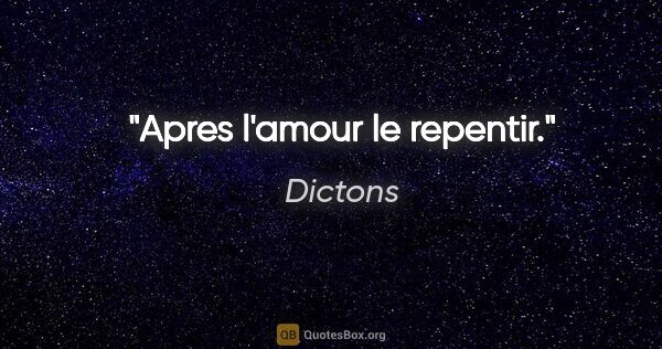 "Dictons citation: ""Apres l'amour le repentir."""