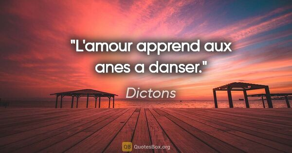 "Dictons citation: ""L'amour apprend aux anes a danser."""