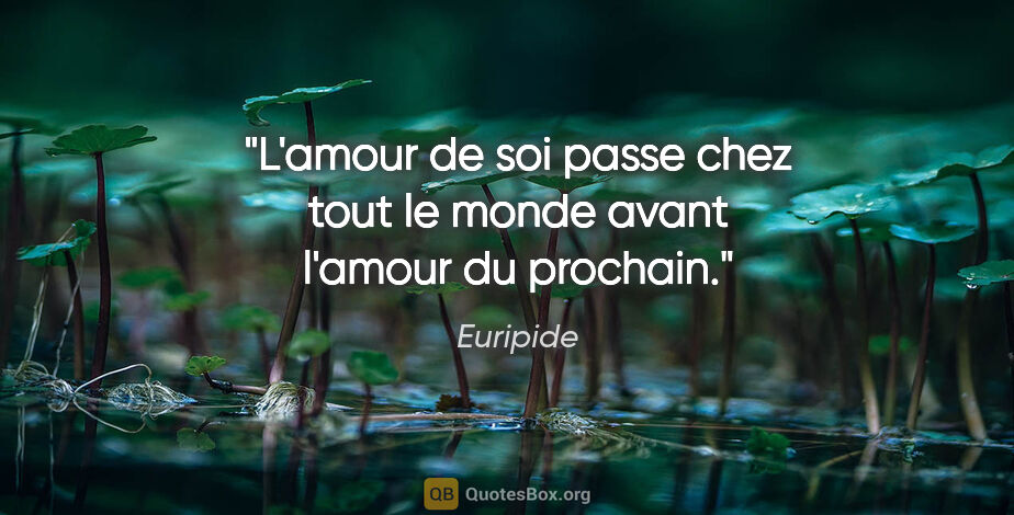 """Euripide citation: """"L'amour de soi passe chez tout le monde avant l'amour du..."""""""