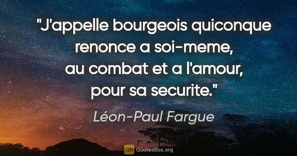 "Léon-Paul Fargue citation: ""J'appelle bourgeois quiconque renonce a soi-meme, au combat et..."""