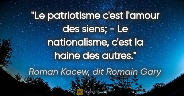 "Roman Kacew, dit Romain Gary citation: ""Le patriotisme c'est l'amour des siens; - Le nationalisme,..."""