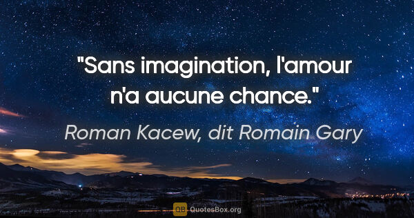 "Roman Kacew, dit Romain Gary citation: ""Sans imagination, l'amour n'a aucune chance."""