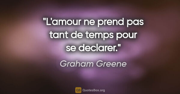 "Graham Greene citation: ""L'amour ne prend pas tant de temps pour se declarer."""