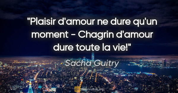 "Sacha Guitry citation: ""Plaisir d'amour ne dure qu'un moment - Chagrin d'amour dure..."""