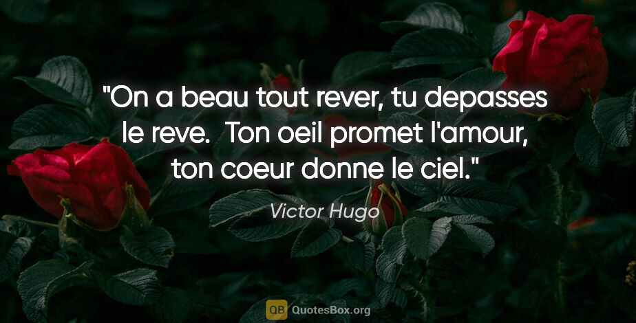 "Victor Hugo citation: ""On a beau tout rever, tu depasses le reve.  Ton oeil promet..."""