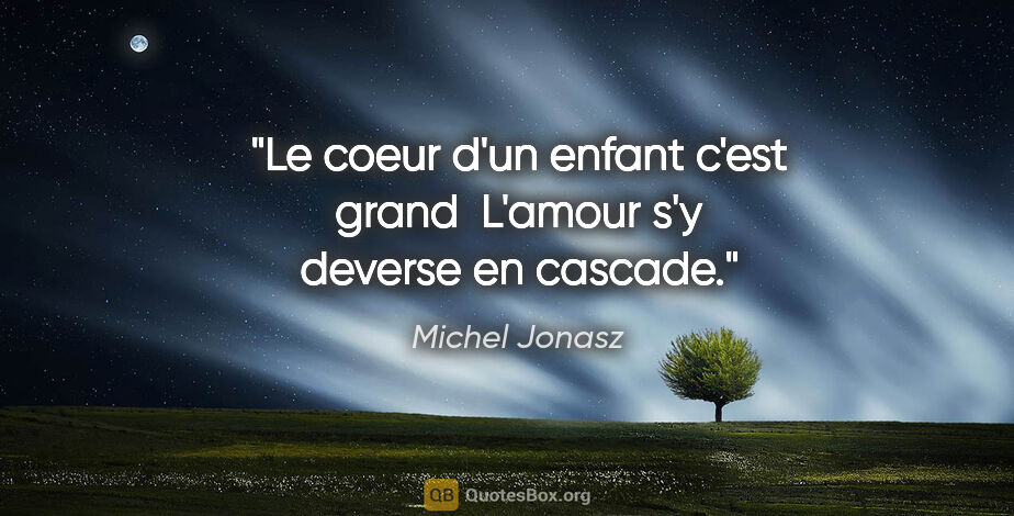 "Michel Jonasz citation: ""Le coeur d'un enfant c'est grand  L'amour s'y deverse en cascade."""