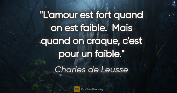 "Charles de Leusse citation: ""L'amour est fort quand on est faible.  Mais quand on craque,..."""