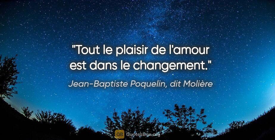 """Jean-Baptiste Poquelin, dit Molière citation: """"Tout le plaisir de l'amour est dans le changement."""""""